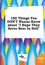 100 Things You Don't Wanna Know about I Hope They Serve Beer in Hell