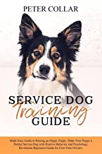 Service Dog Training Guide: Made Easy Guide to Raising an Happy Puppy. Make Your Puppy a Perfect Service Dog with Positive Behavior and Psychology. Revolution Beginners Guide for First Time Owners.