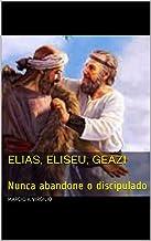 Elias, Eliseu, Geazi : Nunca abandone o discipulado