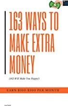 163 Easy Ways to Make Extra Money: (162 Will Make You Happy!): Earn $100- $500 a Month