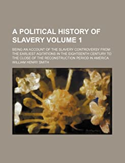 A Political History of Slavery Volume 1; Being an Account of the Slavery Controversy from the Earliest Agitations in the E...