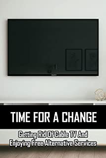 Time For A Change: Getting Rid Of Cable TV And Enjoying Free Alternative Services: Ins And Outs Of Cable Cutting (English ...