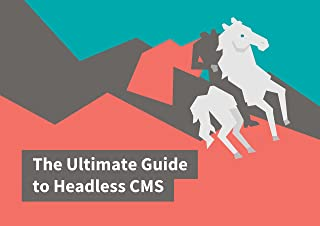 The Ultimate Guide to Headless CMS: Everything you need to know to choose the right CMS