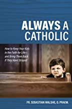 Always a Catholic - How to Keep Your Kids in the Faith for Life- and Bring Them Back If They Have Strayed