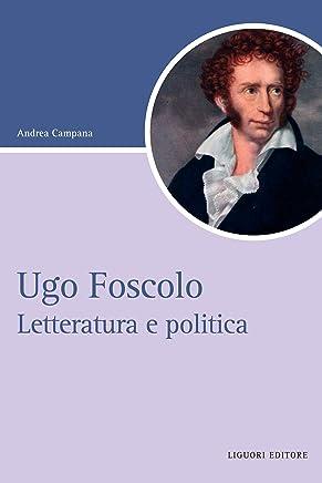 Ugo Foscolo: Letteratura e politica (Script Vol. 45)