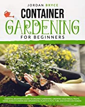 CONTAINER GARDENING FOR BEGINNERS: : Essential Beginner`s Guide to Organic Gardening: Growing Vegetables, Fruits, Herbs, E...