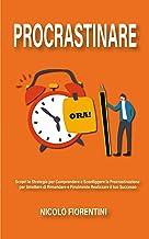 Procrastinare: Scopri le Strategie per Comprendere e Sconfiggere la Procrastinazione per Smettere di Rimandare e Finalment...