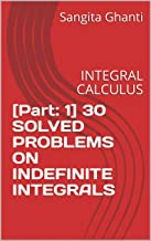 [Part: 1] 30 SOLVED PROBLEMS ON INDEFINITE INTEGRALS: INTEGRAL CALCULUS (English Edition)