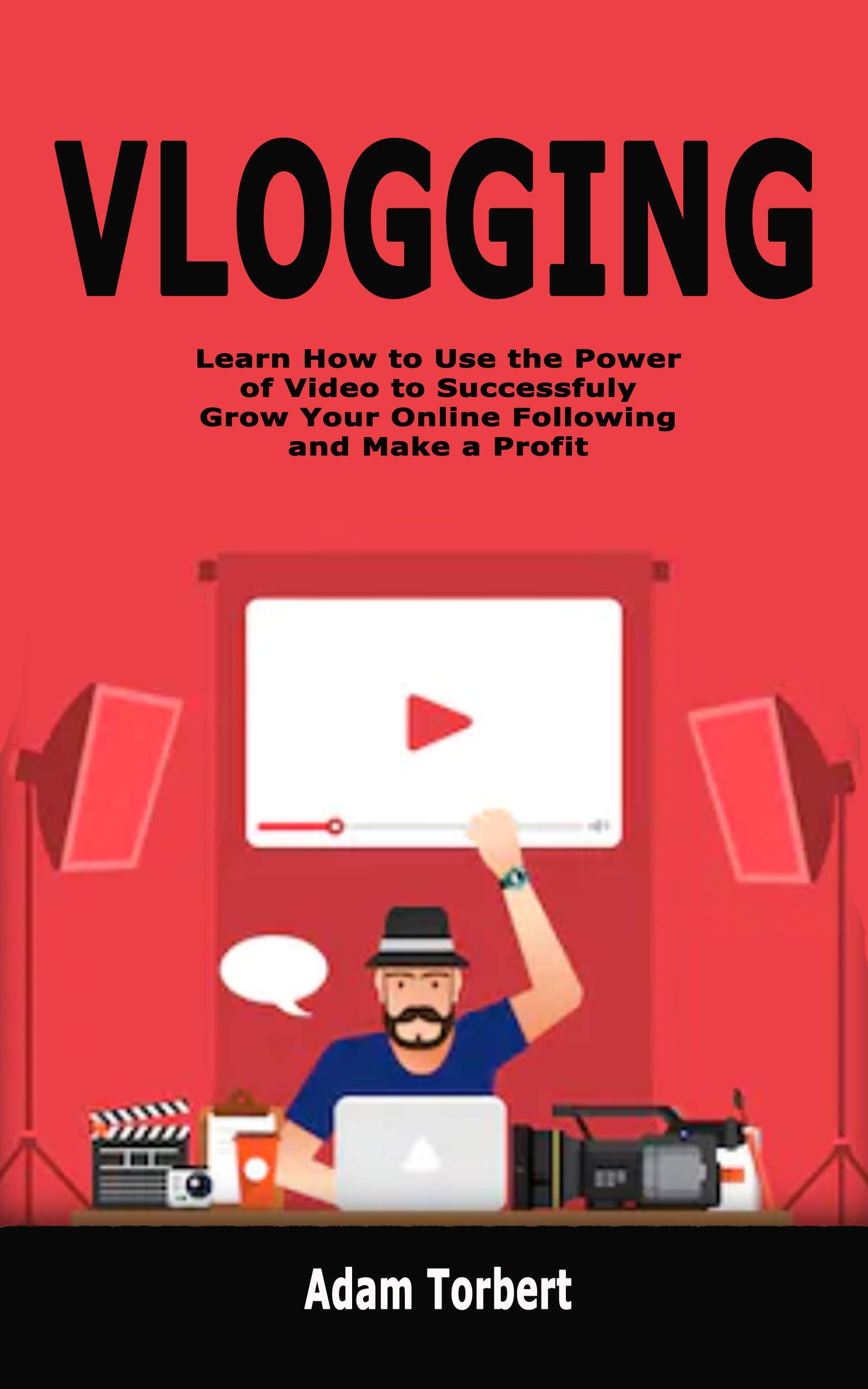 Vlogging: Learn How to Use the Power of Video to Successfuly Grow Your Online Following and Make a Profit