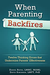 When Parenting Backfires: Twelve Thinking Errors that Undermine Parents Effectiveness (Thinking Your Way to a Better Life Book 1)