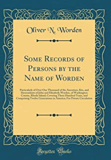 Some Records of Persons by the Name of Worden: Particularly of Over One Thousand of the Ancestors, Kin, and Descendants of...