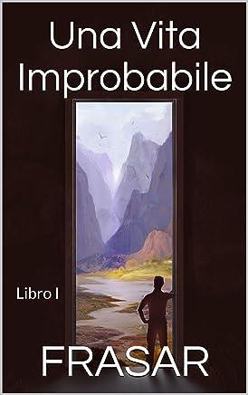 Una Vita Improbabile - Libro I: Il prologo, lalba e i primi viaggi