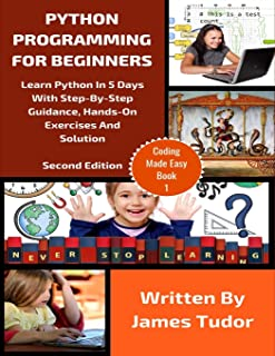 Python Programming For Beginners: Learn Python In 5 Days with Step-By-Step Guidance, Hands-On Exercises And Solution (Coding Made Easy)
