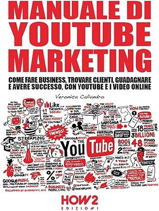 MANUALE DI YOUTUBE MARKETING : Come Fare Business, Trovare Clienti, Guadagnare e Avere Successo, con YouTube e i Video Online (HOW2 Edizioni Vol. 137)