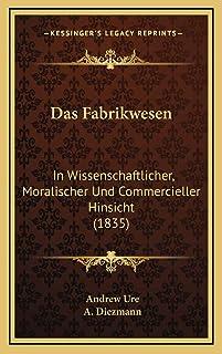 Das Fabrikwesen: In Wissenschaftlicher, Moralischer Und Commercieller Hinsicht (1835)