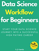 Data Science Workflow for Beginners: Start your Data Science Journey into a Successful High Paying Career (English Edition)