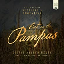 Out on the Pampas: A Tale of Your Settlers in Argentina (Henty Historical Novel Collection)
