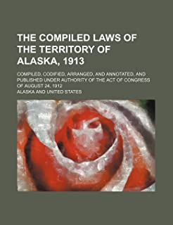 The Compiled Laws of the Territory of Alaska, 1913; Compiled, Codified, Arranged, and Annotated, and Published Under Autho...