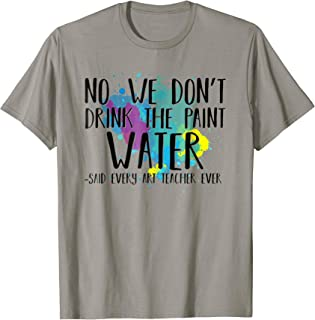 We Don't Drink The Paint Water T-Shirt Funny Art Teacher