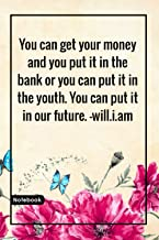 You can get your money and you put it in the bank or you can put it in the youth. You can put it in our future. -will.i.am...