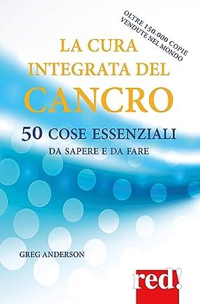 La cura integrata del cancro: 50 cose essenziali da sapere e da fare