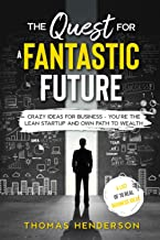 The Quest for a Fantastic Future: Crazy Ideas for Business - You're the Lean Startup and Own Path to Wealth (Business Ideas)