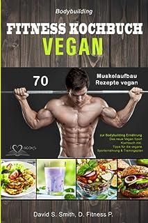 Bodybuilding VEGAN FITNESS Kochbuch: 70 Muskelaufbau Rezepte