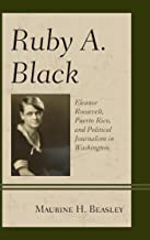 Ruby A. Black: Eleanor Roosevelt, Puerto Rico, and Political Journalism in Washington (Women in American Political History)