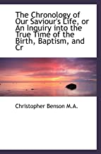 The Chronology of Our Saviour's Life, or An Inquiry into the True Time of the Birth, Baptism, and Cr