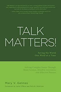 Talk Matters!: Saving the World One Word at a Time; Solving Complex Issues Through Brain Science, Mindful Awareness and Effective Process
