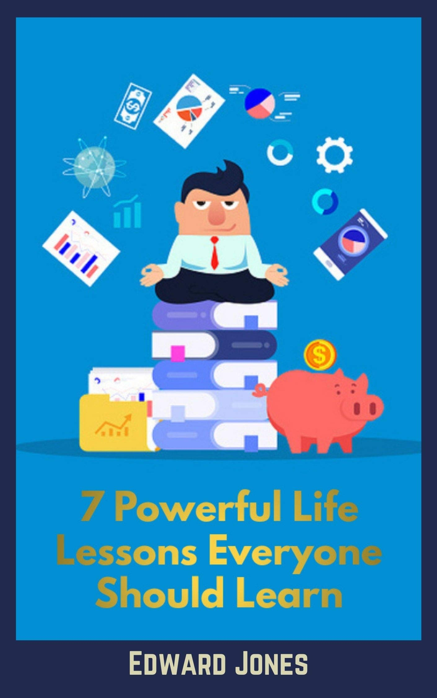 7 Powerful Life Lessons Everyone Should Learn: Practical techniques to successfully master work-life balance, happiness, and goal setting.