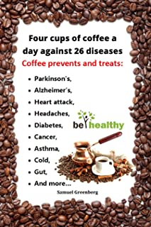 Four cups of coffee a day against 26 diseases: Coffee for health and beauty. 26 reasons to drink coffee for preventing and treating the most common diseases and medical conditions in natural way