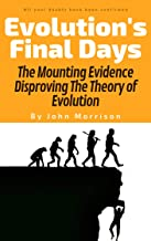 Evolution's Final Days: The Mounting Evidence Disproving The Theory of Evolution (problems, myth, hoax, fraud, flaws)