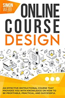 Online Course Design: An Effective Instructional Course That Provides You With Knowledge on How to Be Profitable, Practical, and Successful