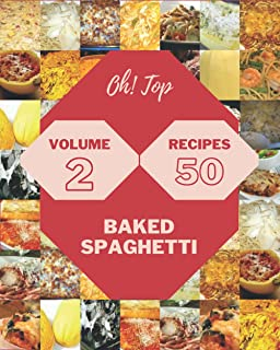 Oh! Top 50 Baked Spaghetti Recipes Volume 2: A Baked Spaghetti Cookbook You Will Love
