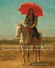 Picturing Indian Territory: Portraits of the Land That Became Oklahoma, 1819–1907 (The Charles M. Russell Center Series on Art and Photography of the American West)