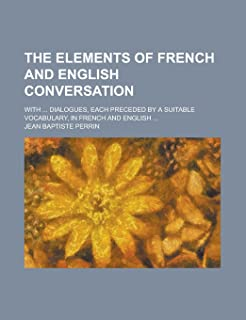 The Elements of French and English Conversation; With ... Dialogues, Each Preceded by a Suitable Vocabulary, in French and...
