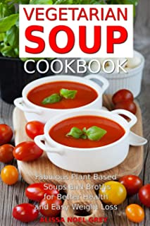 Vegetarian Soup Cookbook: Fabulous Plant-Based Soups and Broths for Better Health and Natural Weight Loss: Healthy Recipes...