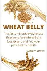 Wheat belly: The Fast and rapid Weight-Loss Life Plan to Lose Wheat belly, Lose Weight, and Find Your Path Back to Health Kindle Edition