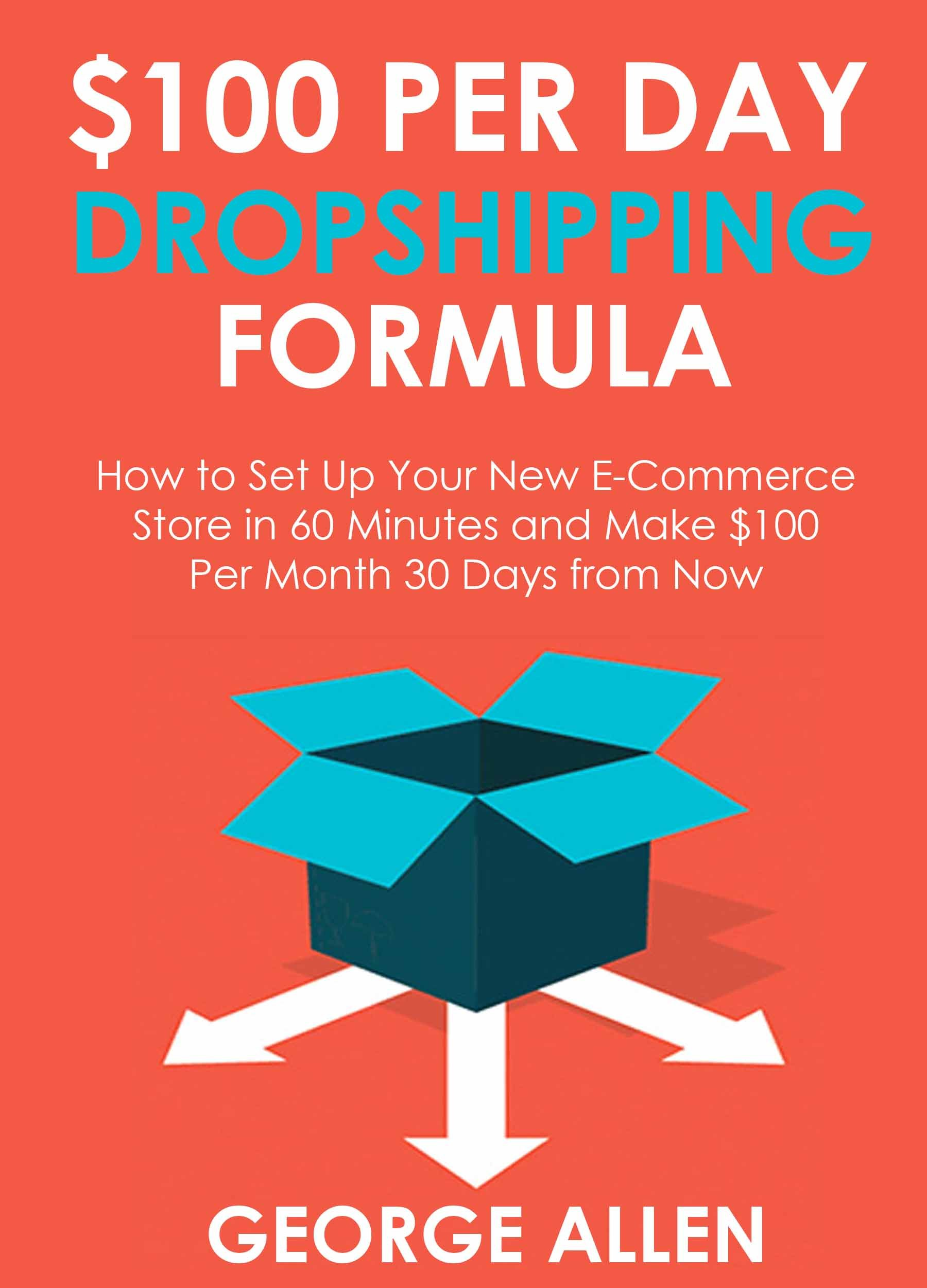 $100 PER DAY DROPSHIPPING FORMULA: How to Set Up Your New E-Commerce Store in 60 Minutes and Make $100 per Month 30 Days from Now