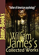William James's Collected Works: Talk To Teachers On Psychology, Pragmatism, and More! (7 Works): American Psychology