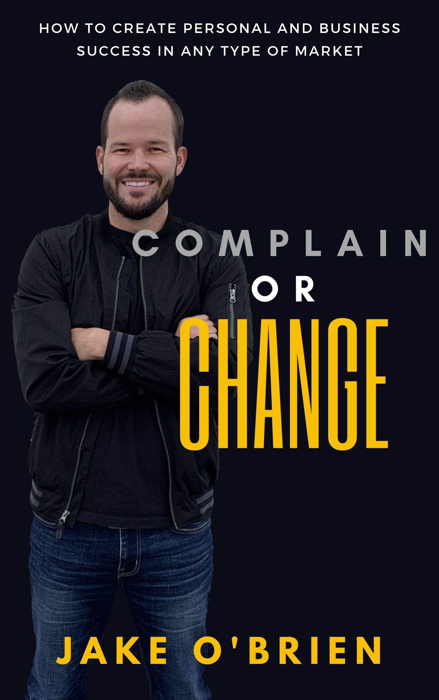 Complain or Change: How to create personal and business success in any market