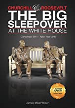 Churchill and Roosevelt: The Big Sleepover at the White House: Christmas 1941-New Year 1942