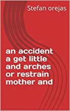 an accident a get little and arches or restrain mother and