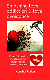 Smashing love addiction and love avoidance: Powerful healing strategies for deep rooted intimacy issues
