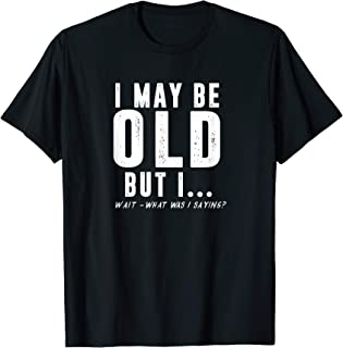 Funny May Be Old What Was I Saying Senior Citizen T-Shirt