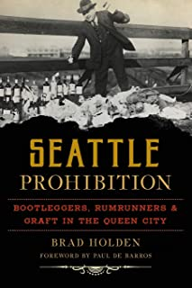 Seattle Prohibition: Bootleggers, Rumrunners and Graft in the Queen City (American Palate)
