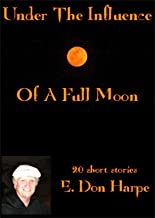 UNDER THE INFLUENCE OF A FULL MOON - 20 STORIES BY E. DON HARPE