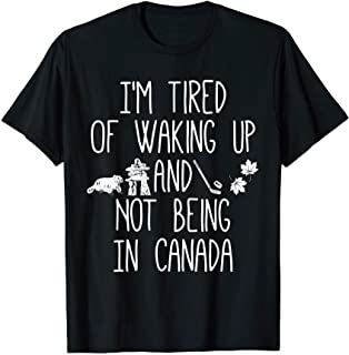 I'm Tired of Waking Up and Not Being In Canada T-Shirt