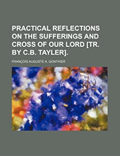 Practical Reflections on the Sufferings and Cross of Our Lord [Tr. by C.B. Tayler]
